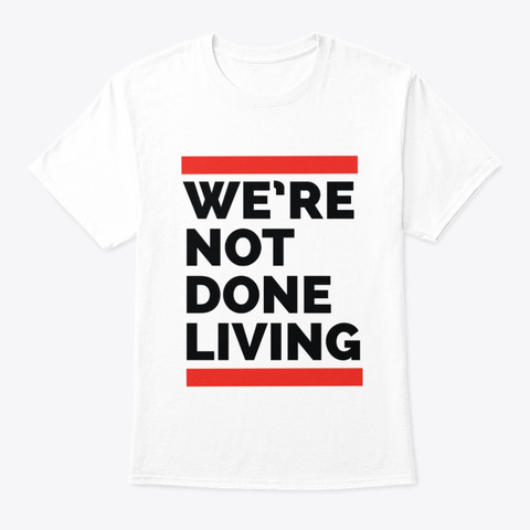 We're Not Done Living White T-Shirt Front