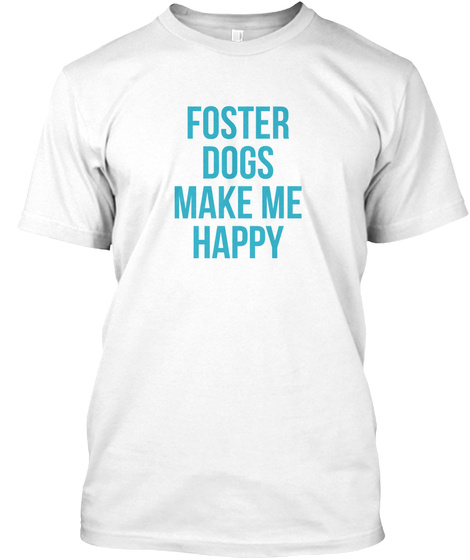 Foster Dogs Make Me Happy White T-Shirt Front