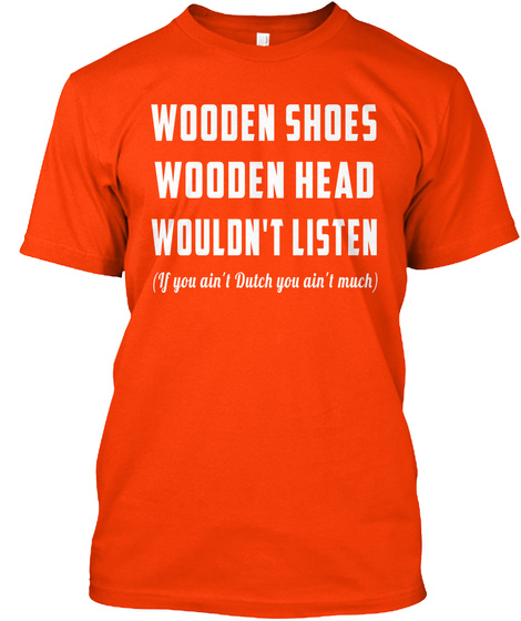 Wooden Shoes Wooden Head Wouldn't Listen (If You Ain't Dutch You Ain't Much) Orange T-Shirt Front