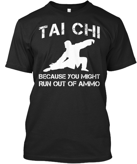 Tai Chi Because You Might Run Out Of Ammo Black T-Shirt Front