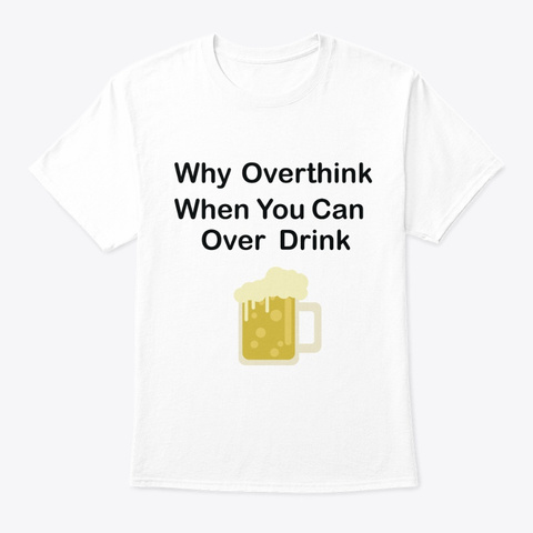Why Overthink When You Can Over Drink White T-Shirt Front