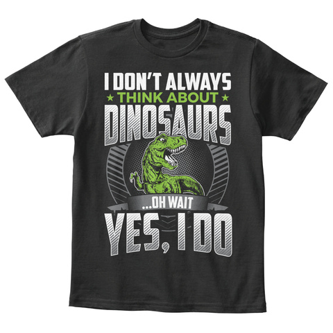 I Don't Always Think About Dinosaurs ...Oh Wait Yes, I Do Black T-Shirt Front
