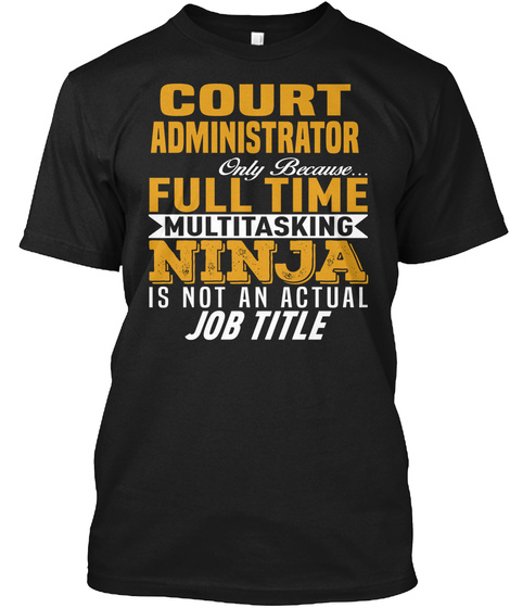 Court Administrator Only Because Full Time Multitasking Ninja Is Not An Actual Job Title Black T-Shirt Front