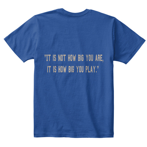 It Is Not How Big You Are It Is How Big You Play Deep Royal  T-Shirt Back