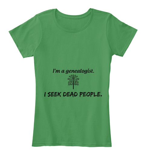 I'm A Genealogist. I Seek Dead People. Kelly Green  T-Shirt Front