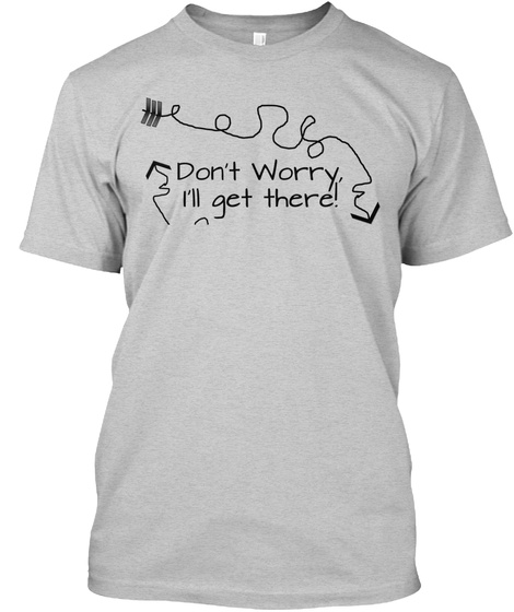 Don't Worry, I'll Get Ther! Light Steel T-Shirt Front
