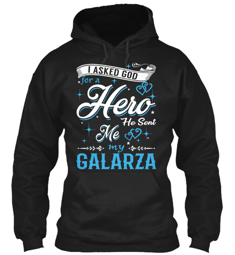 I Asked God For A Hero He Sent Me My Galarza Black T-Shirt Front