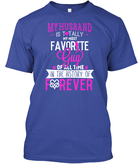 My Husband Is Totally My Most Favorite Guy Of All Time In The History Of Forever  Deep Royal T-Shirt Front