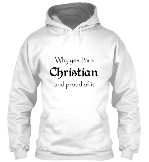 Why Yes I'm A Christian And Proud Of It White T-Shirt Front