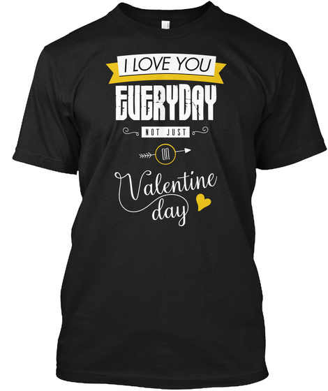 I Love You Everyday Not Just On Valentine Day Black T-Shirt Front