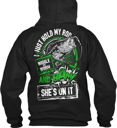 I Just Hold My Rod Wiggle My Worm And Bam! She's On It Black T-Shirt Back