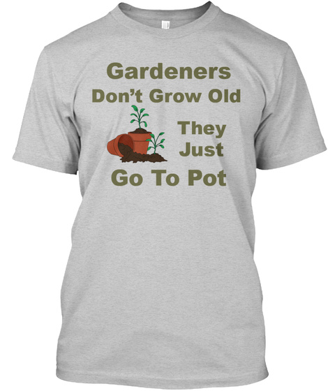 Gardeners Don't Grow Old They Just Go To Pot Light Steel T-Shirt Front