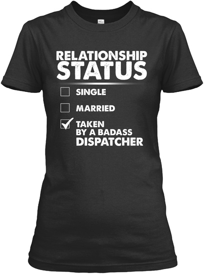 Relationship Status Single Married Taken By A Badass Dispatcher Black T-Shirt Front