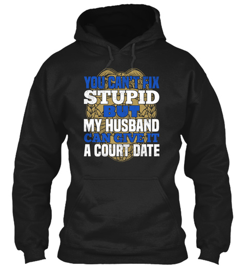 You Can T Fix Stupid But My Husband Can Give It A Court Date Black T-Shirt Front