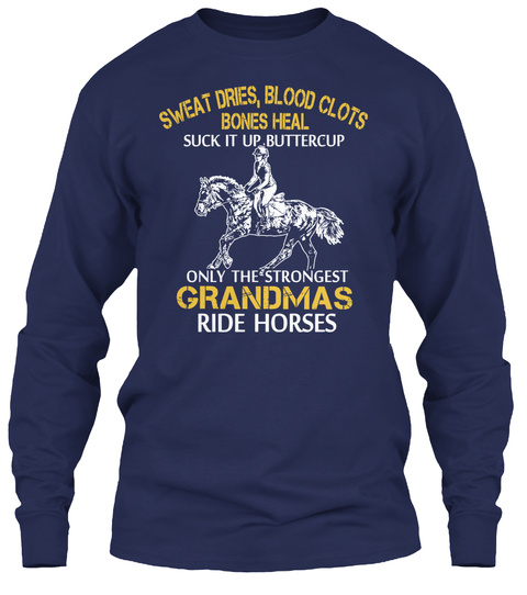 Sweat Dries Blood Clots Bones Heal Suck It Up Buttercup Suck It Up Buttercup Only The Strongest Grandmas Ride Horses Navy T-Shirt Front