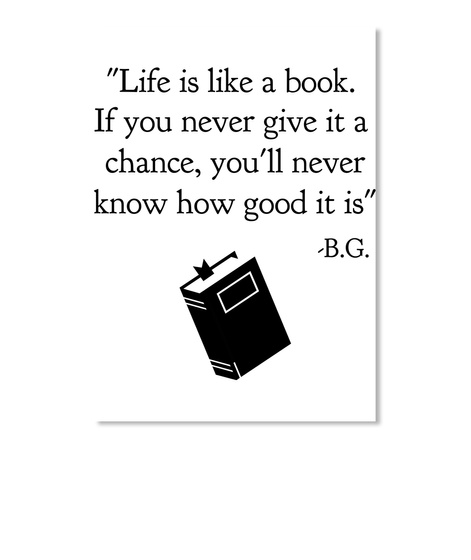 """Life Is Like A Book. If You Never Give It A Chance, You'll Never Know How Good It Is"" B.G. White T-Shirt Front"
