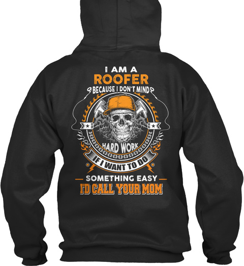 I Am A Roofer Because I Don't Mind Hard Work If I Want To Do Something Easy I'd Call Your Mom Jet Black T-Shirt Back