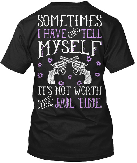 Sometimes I Have To Tell Myself It's Not Worth The Jail Time Black T-Shirt Back