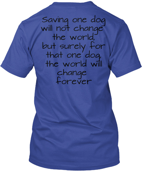Saving One Dog Will Not Change The World But Surely For That One Dog The World Will Change Forever Deep Royal T-Shirt Back