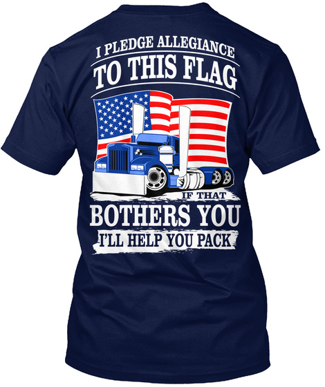 I Pledge Allegiance To This Flag If That Brothers You I'll Help You Pack Navy T-Shirt Back