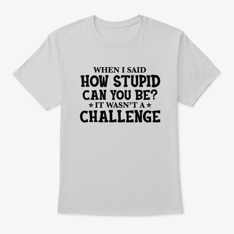 How Stupid Can You Be Light Steel T-Shirt Front