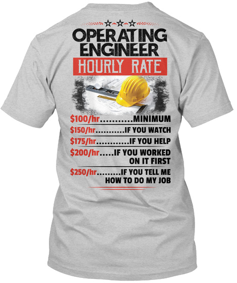 Operating Engineer Hourly Rate $100/Hr.......... Minimum $150/Hr.......If You Watch $175/Hr.......If You Help... Light Steel T-Shirt Back