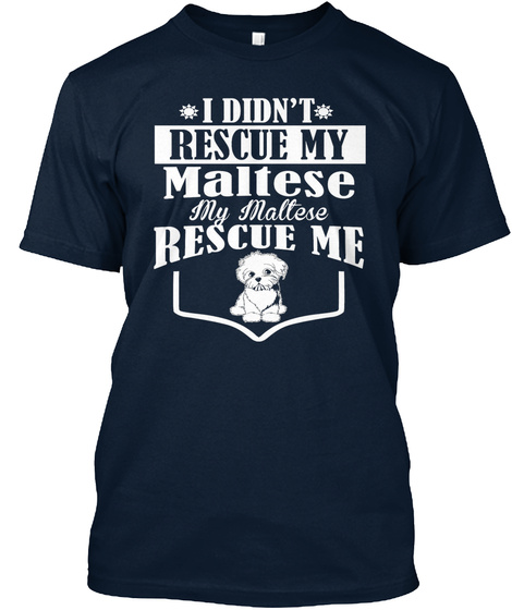 I Didn't Rescue My Maltese My Maltese Rescue Me New Navy T-Shirt Front
