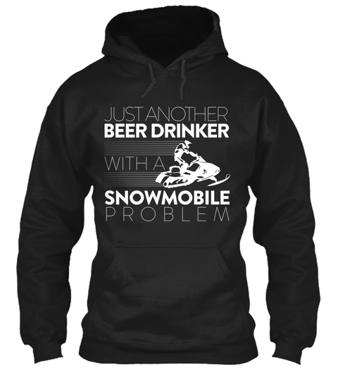 Just Another Beer Drinker With A Snow Mobile Problem Black Sweatshirt Front