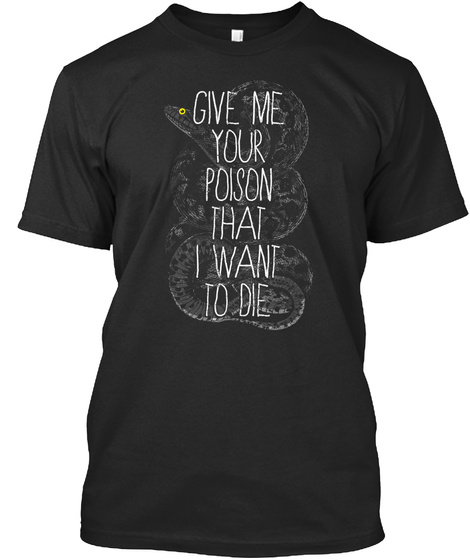 Give Me Your Poison That I Want To Die Black T-Shirt Front