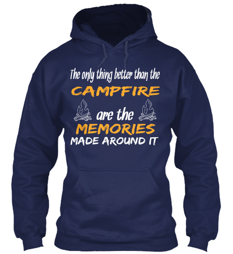 The Only Thing Better Than The Campfire Are The Memories Made Around It  Navy T-Shirt Front