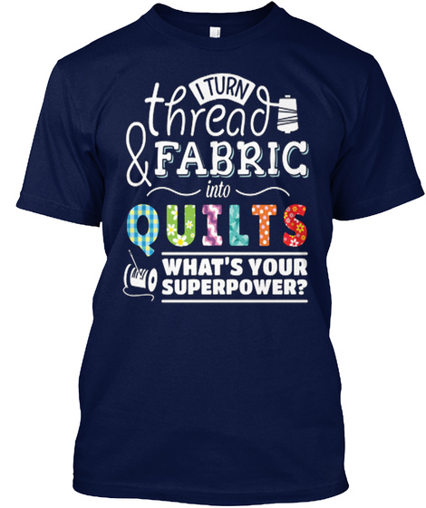 I Turn Thread & Fabric Into Quilts What's Your Superpower? Navy T-Shirt Front
