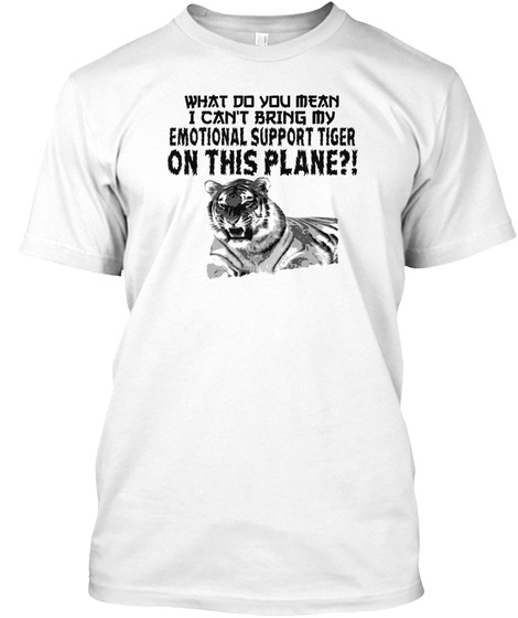 What Do You Mean I Can't Bring My Emotional Support Tiger  On This Plane?! White T-Shirt Front