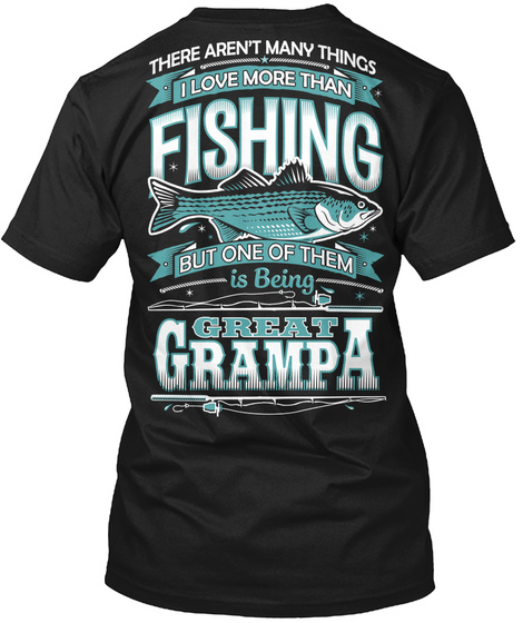 There Aren T Many Things I Love More Than Fishing But One Of Them Is Being Great Grampa Black T-Shirt Back