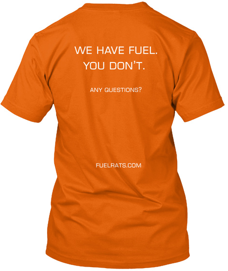 We Have Fuel You Don't Any Questions Fuelrats Com Orange T-Shirt Back