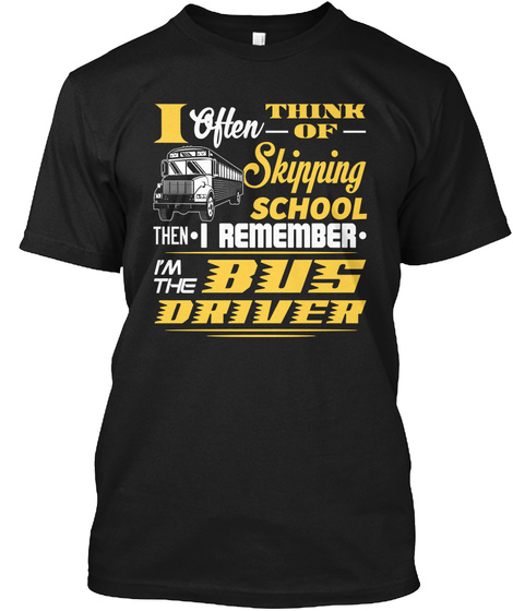 I Often Think Of Skipping School Then I Remember Im The Bus Driver Black T-Shirt Front
