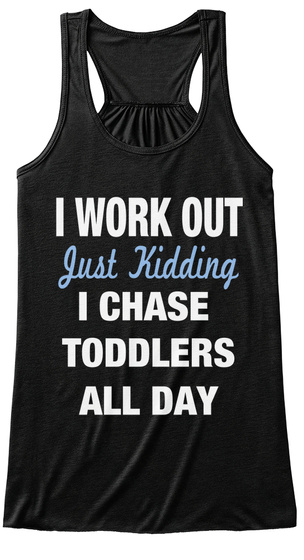 I Work Out Just Kidding I Chase Toddlers All Day  Black T-Shirt Front