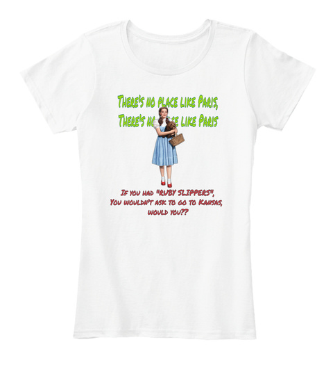 """There's No Place Like Paris If You Had """"Ruby Slippers"""" You Wouldn't Ask To Go To Kansas Would You? White T-Shirt Front"""