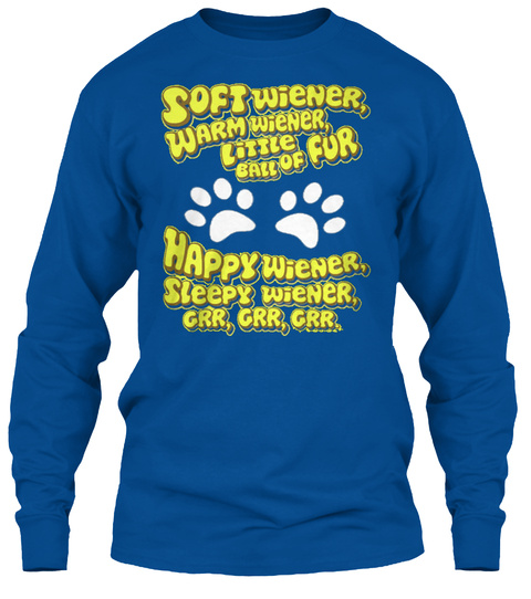 Soft Wiener, Warm Wiener, Little Ball Of Fur Happy Wiener, Sleepy Wiener, Grr, Grr, Grr. Royal T-Shirt Front
