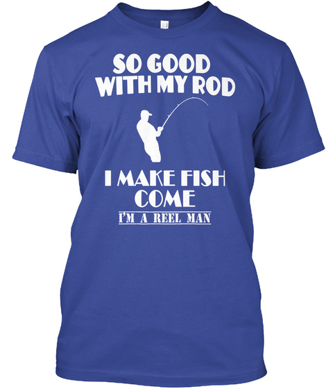 So Good With My Rod I Can Make Fish Comeim A Reel Man Deep Royal T-Shirt Front