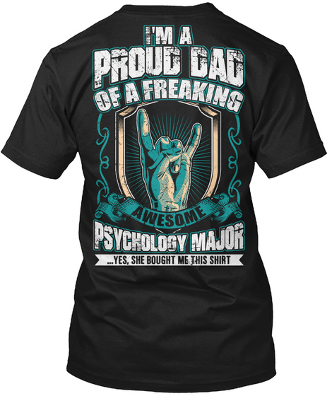I'm A Proud Dad Of A Freaking Awesome Psychology Major... Yes, She Bought Me This Shirt Black T-Shirt Back