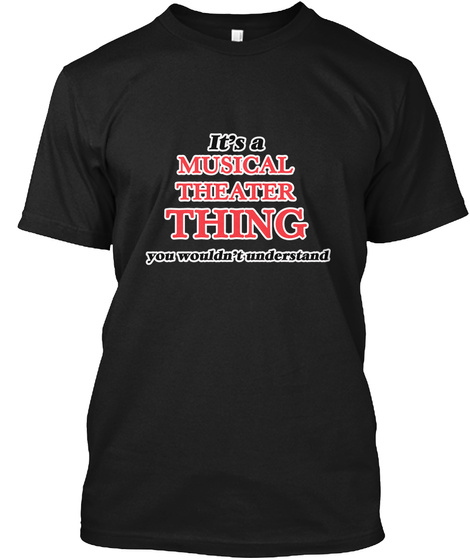 It's A Musical Theatre Thing You Couldn't Understand Black T-Shirt Front