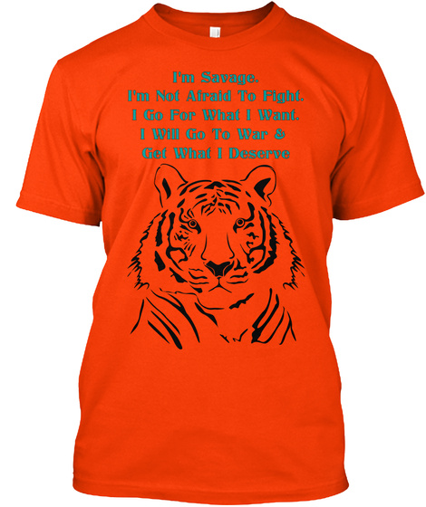 I'm Savage. I'm Not Afraid To Fight. I Go For What I Want. I Will Go To War &  Get What I Deserve Orange T-Shirt Front