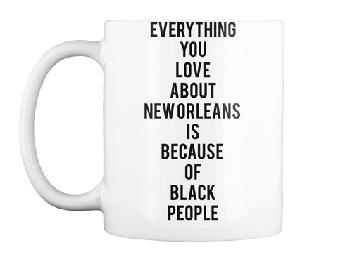 Everything You Love About New  Orleans  Is Because  Of Black People White Mok Front