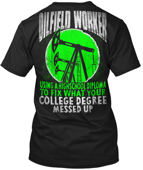 Oilfield Worker Using A Highscool Diploma To Fix What Your College Degree Messed Up Black T-Shirt Back