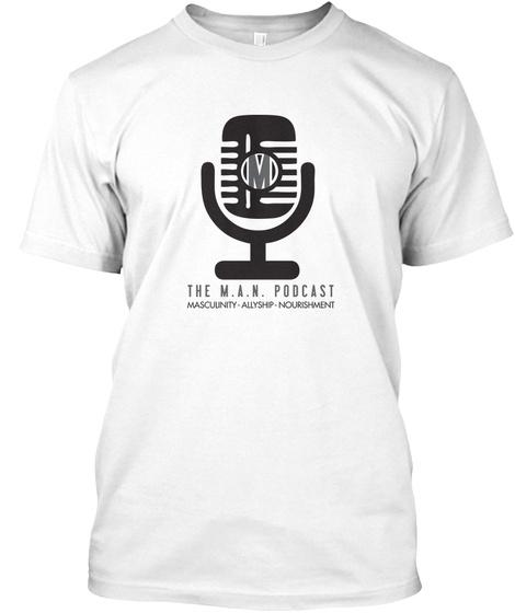 M The M.A.N. Podcast Masculinity Allyship Nourishment White T-Shirt Front