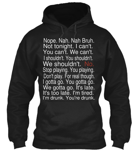 Nope. Nah. Nah Bruh. Not Tonight. I Can't.  You Can't. We Can't. I Shouldn't. You Shouldn't. We Shouldn't.  No. Stop... Black Sweatshirt Front