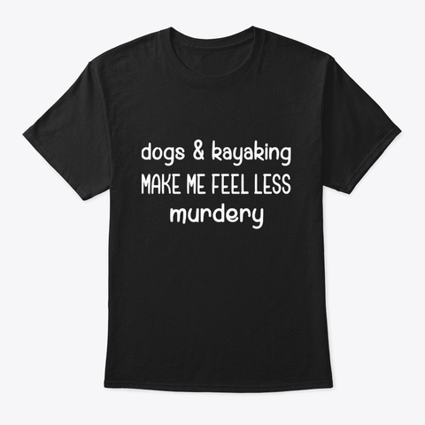 Dogs Kayaking Make Me Feel Less Murdery Black T-Shirt Front