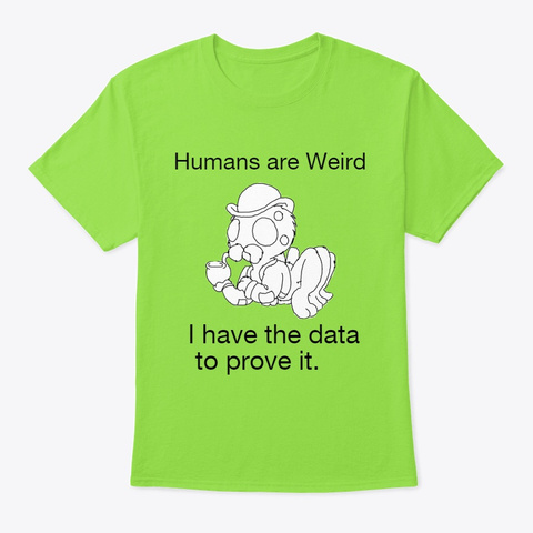 Humans Are Weird; I Have The Data. Lime T-Shirt Front