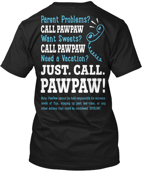 Just Call Pawpaw! Parents Problems? Call Pawpaw Want Sweets? Call Pawpaw Need A Vacation? Just. Call. Pawpaw! Note:... Black T-Shirt Back
