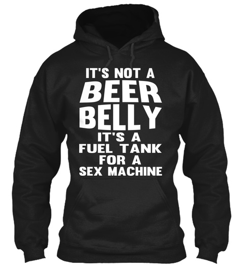 Its Not A Beer Belly Its A Fuel Tank For A Sex Machine Black T-Shirt Front